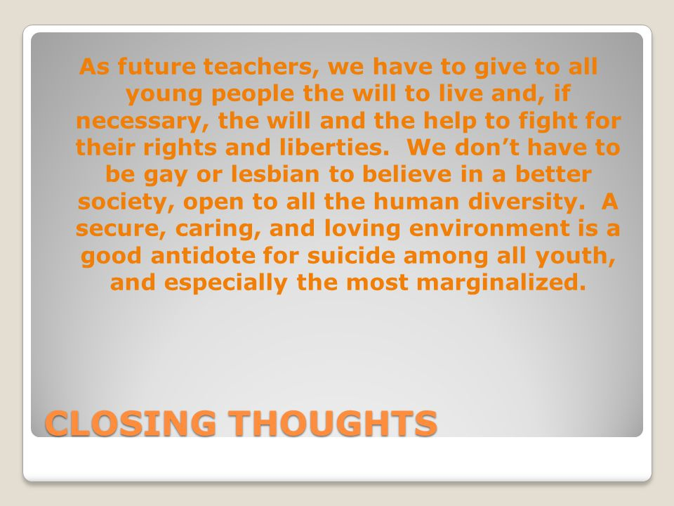 CLOSING THOUGHTS As future teachers, we have to give to all young people the will to live and, if necessary, the will and the help to fight for their