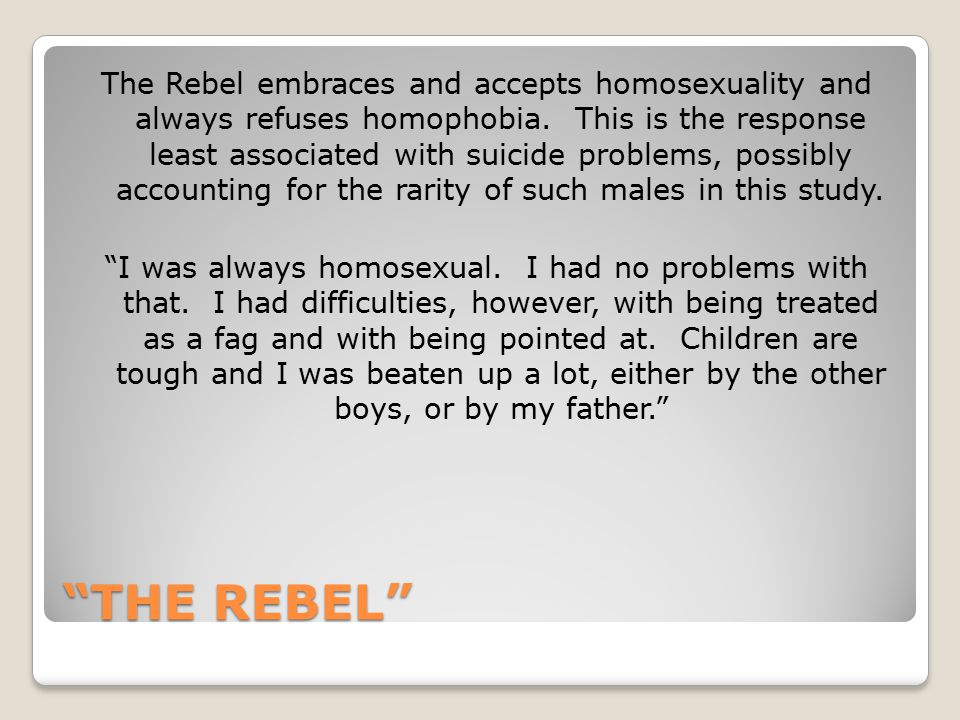 """THE REBEL"" The Rebel embraces and accepts homosexuality and always refuses homophobia. This is the response least associated with suicide problems, p"