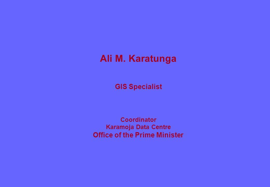 Ali M. Karatunga GIS Specialist Coordinator Karamoja Data Centre Office of the Prime Minister