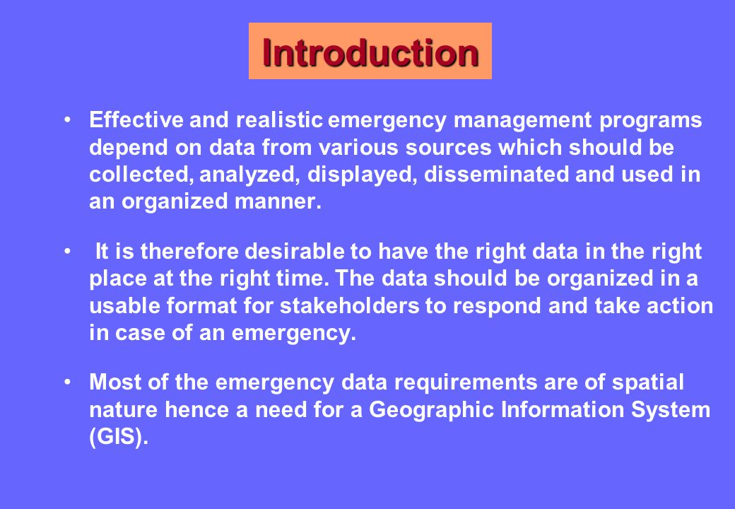 Introduction Effective and realistic emergency management programs depend on data from various sources which should be collected, analyzed, displayed, disseminated and used in an organized manner.