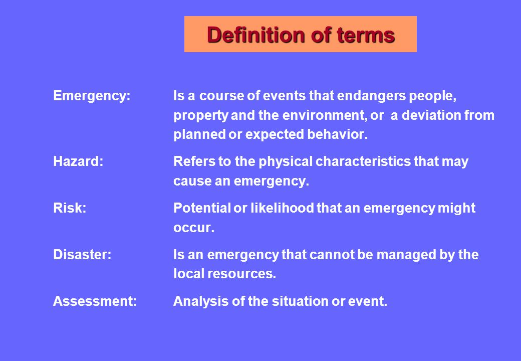 Definition of terms Emergency: Is a course of events that endangers people, property and the environment, or a deviation from planned or expected behavior.