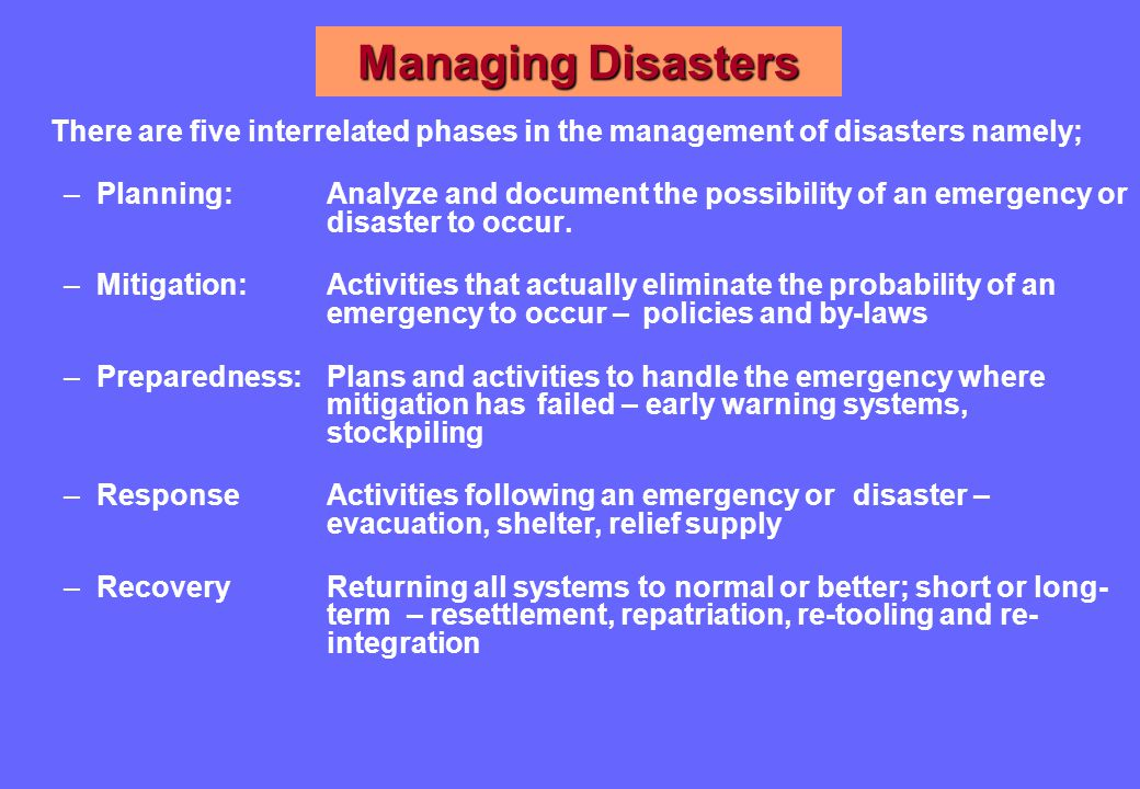 Managing Disasters There are five interrelated phases in the management of disasters namely; –Planning: Analyze and document the possibility of an emergency or disaster to occur.