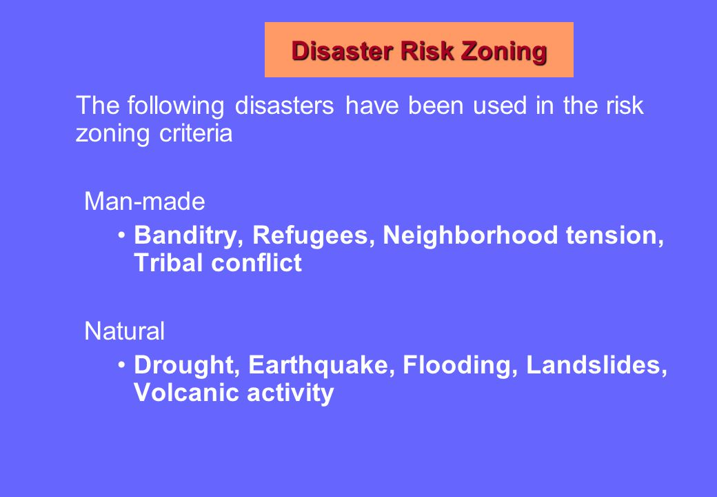 Disaster Risk Zoning The following disasters have been used in the risk zoning criteria Man-made Banditry, Refugees, Neighborhood tension, Tribal conflict Natural Drought, Earthquake, Flooding, Landslides, Volcanic activity