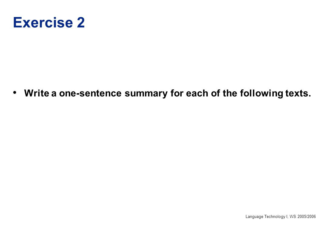Language Technology I, WS 2005/2006 Exercise 2 Write a one-sentence summary for each of the following texts.