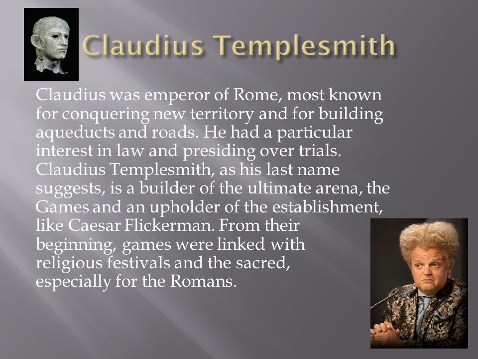 Claudius was emperor of Rome, most known for conquering new territory and for building aqueducts and roads. He had a particular interest in law and pr