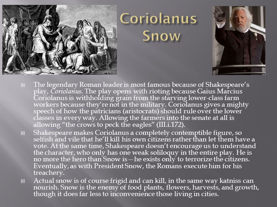  The legendary Roman leader is most famous because of Shakespeare's play, Coriolanus. The play opens with rioting because Gaius Marcius Coriolanus is
