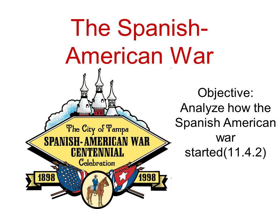 The Spanish- American War Objective: Analyze how the Spanish American war started(11.4.2)