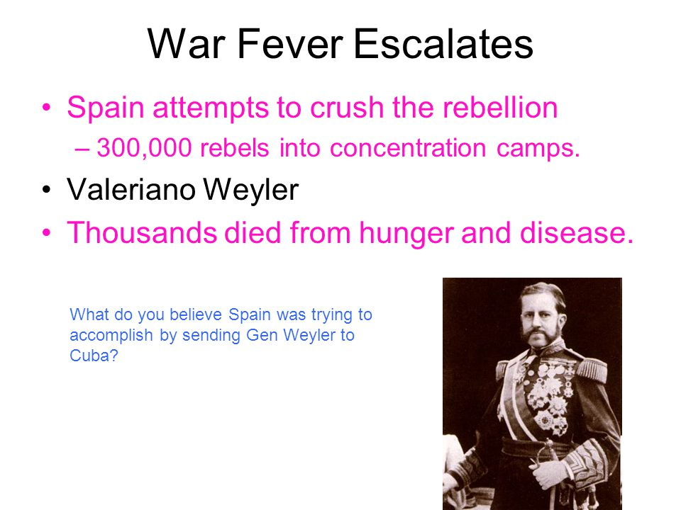 War Fever Escalates Spain attempts to crush the rebellion –300,000 rebels into concentration camps. Valeriano Weyler Thousands died from hunger and di