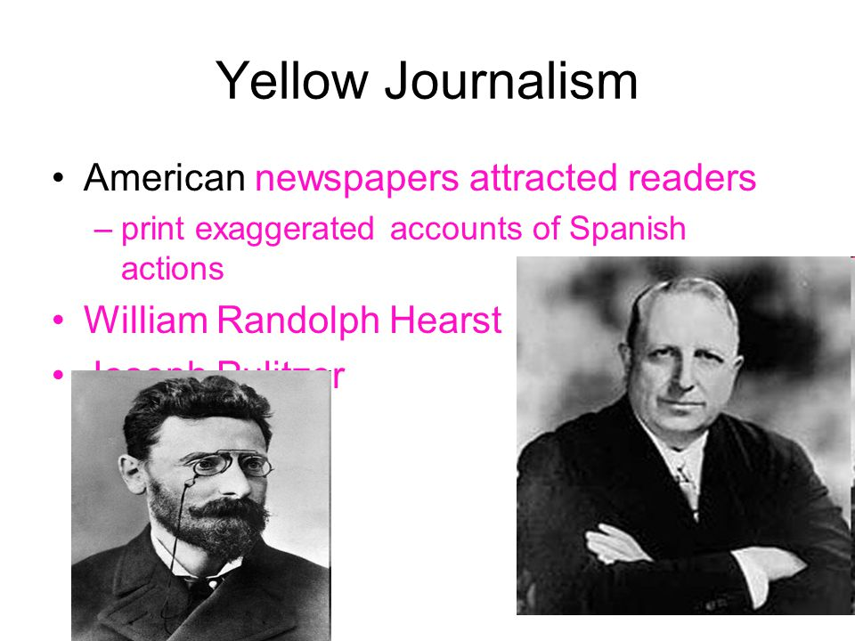 Yellow Journalism American newspapers attracted readers –print exaggerated accounts of Spanish actions William Randolph Hearst Joseph Pulitzer