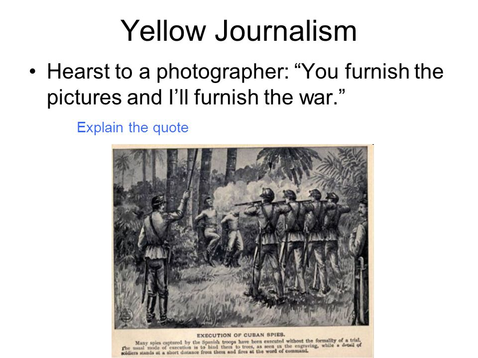 """Yellow Journalism Hearst to a photographer: """"You furnish the pictures and I'll furnish the war."""" Explain the quote"""