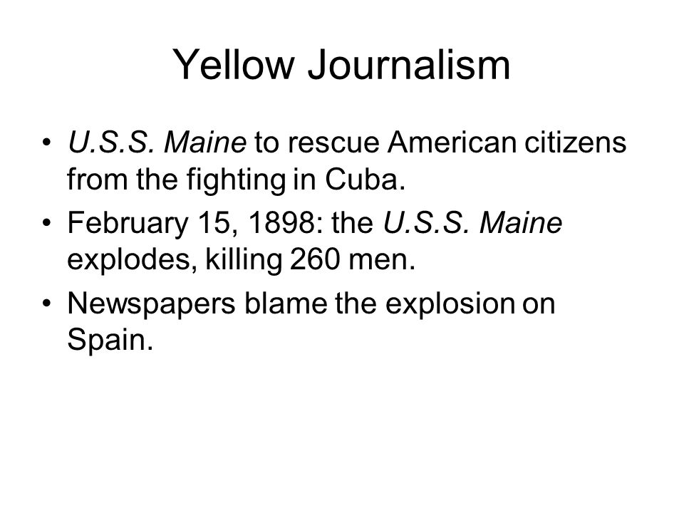 Yellow Journalism U.S.S. Maine to rescue American citizens from the fighting in Cuba. February 15, 1898: the U.S.S. Maine explodes, killing 260 men. N