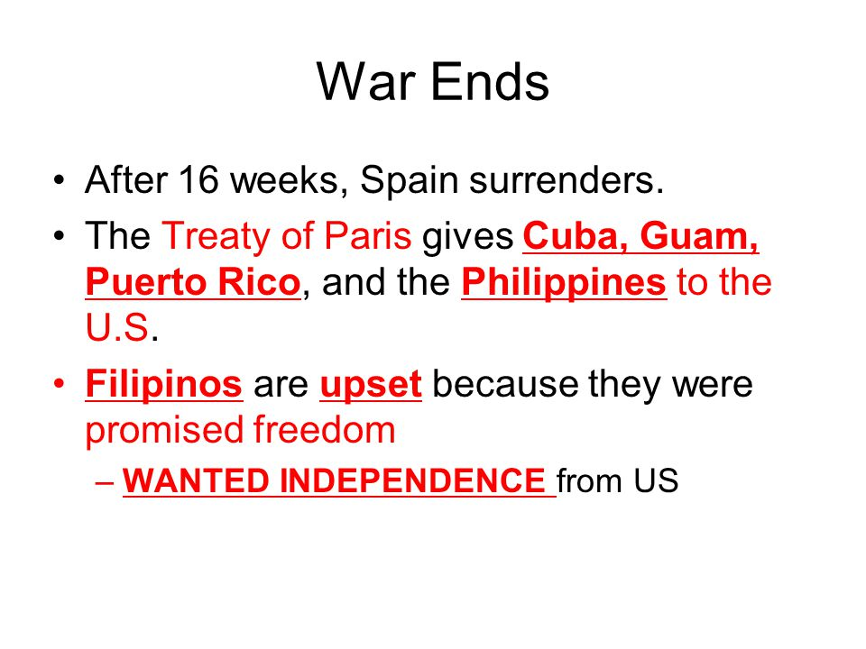 War Ends After 16 weeks, Spain surrenders. The Treaty of Paris gives Cuba, Guam, Puerto Rico, and the Philippines to the U.S. Filipinos are upset beca