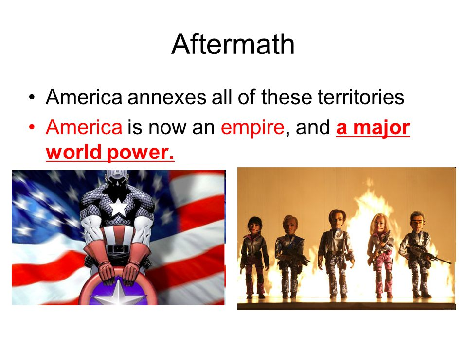 Aftermath America annexes all of these territories America is now an empire, and a major world power.