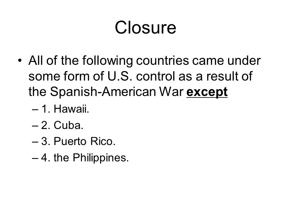Closure All of the following countries came under some form of U.S. control as a result of the Spanish-American War except –1. Hawaii. –2. Cuba. –3. P