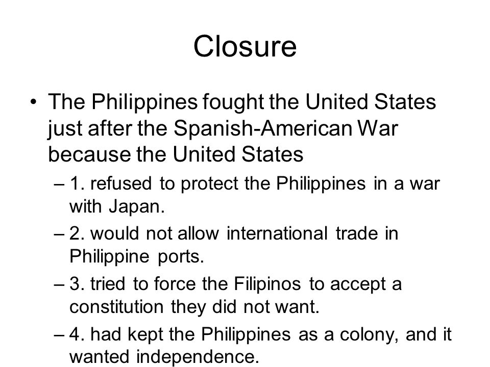 Closure The Philippines fought the United States just after the Spanish-American War because the United States –1. refused to protect the Philippines