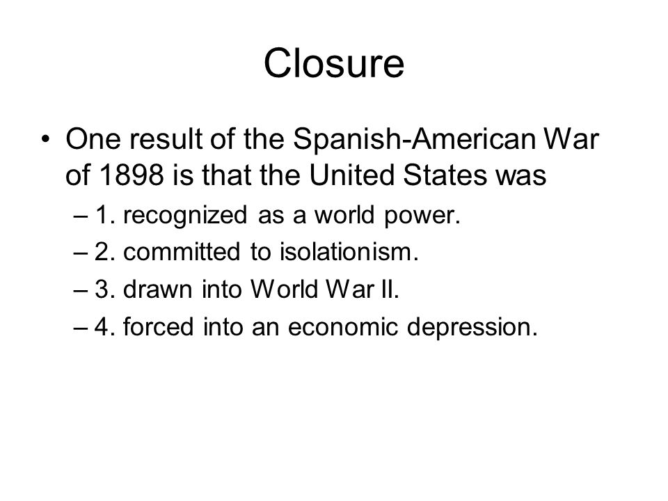 Closure One result of the Spanish-American War of 1898 is that the United States was –1. recognized as a world power. –2. committed to isolationism. –