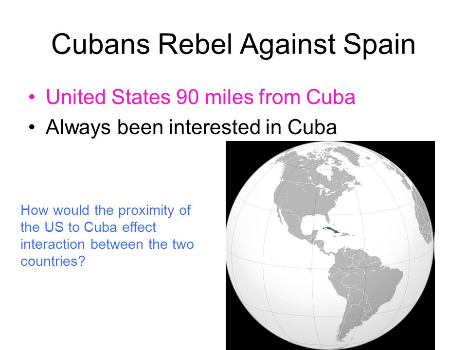 Cubans Rebel Against Spain United States 90 miles from Cuba Always been interested in Cuba How would the proximity of the US to Cuba effect interactio