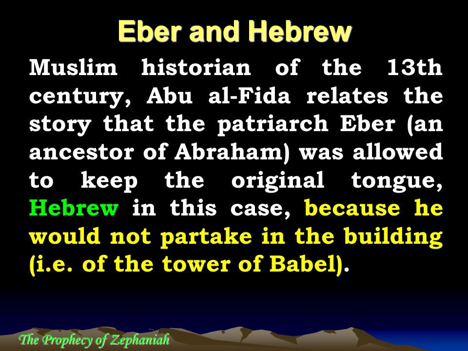 The Prophecy of Zephaniah Muslim historian of the 13th century, Abu al-Fida relates the story that the patriarch Eber (an ancestor of Abraham) was all