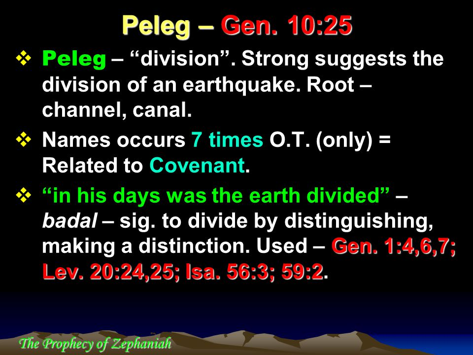 """The Prophecy of Zephaniah  Peleg – """"division"""". Strong suggests the division of an earthquake. Root – channel, canal.  Names occurs 7 times O.T. (onl"""