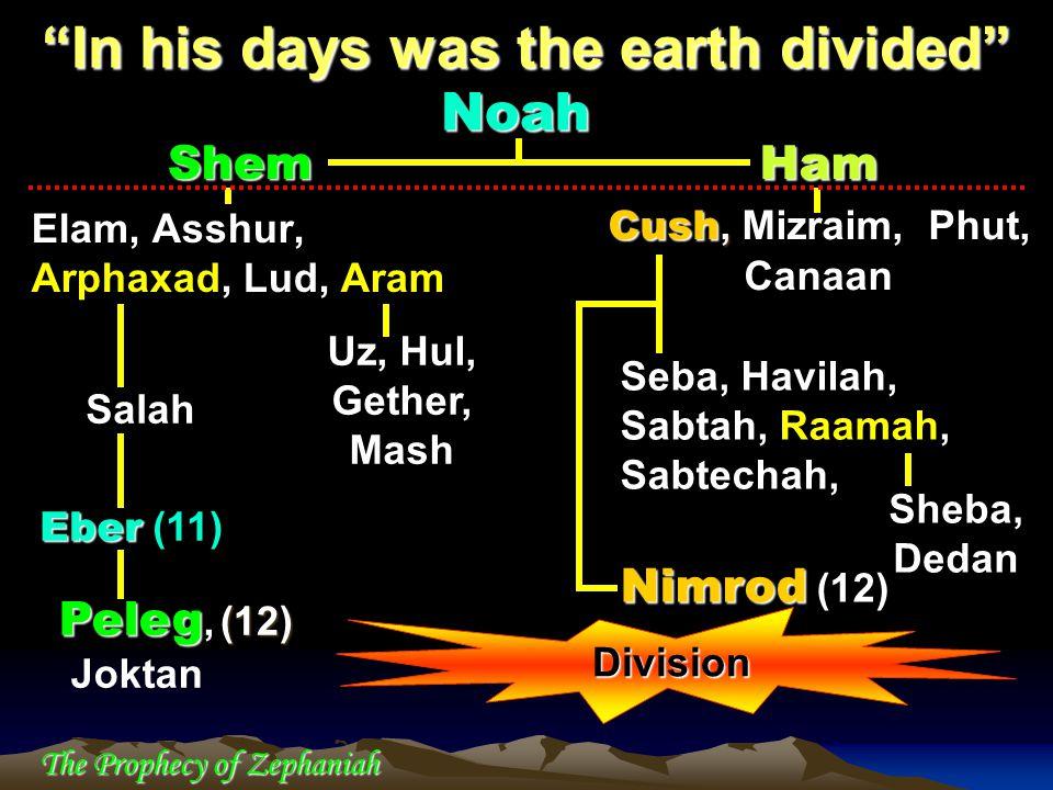 "The Prophecy of Zephaniah Shem Elam, Asshur, Arphaxad, Lud, Aram ""In his days was the earth divided"" Uz, Hul, Gether, Mash Salah Eber Eber (11) Peleg"