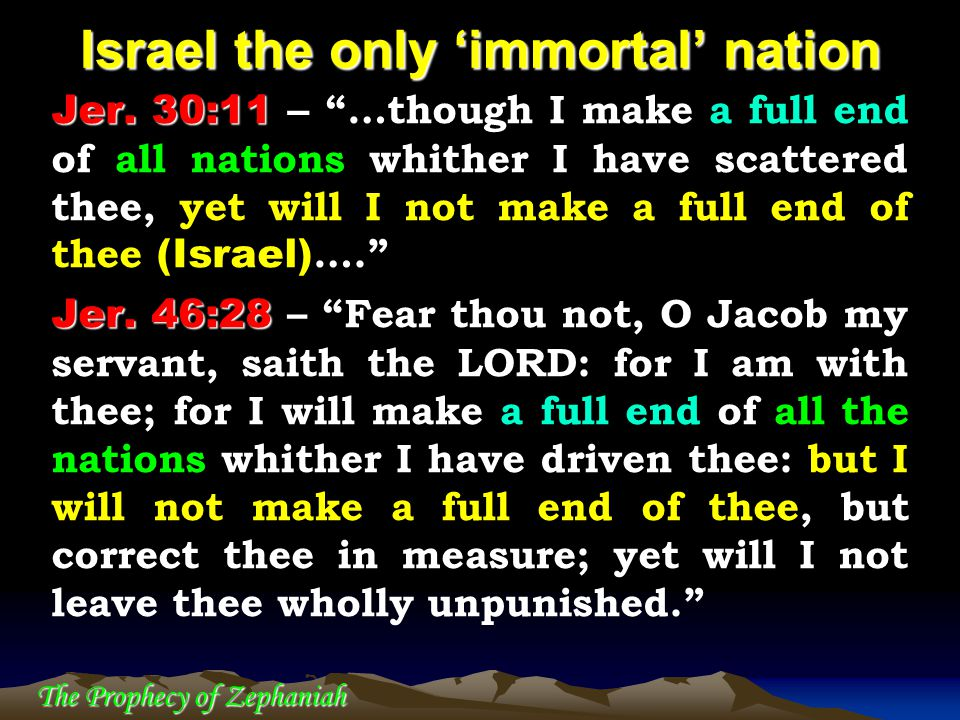 """The Prophecy of Zephaniah Israel the only 'immortal' nation Jer. 30:11 Jer. 30:11 – """"…though I make a full end of all nations whither I have scattered"""