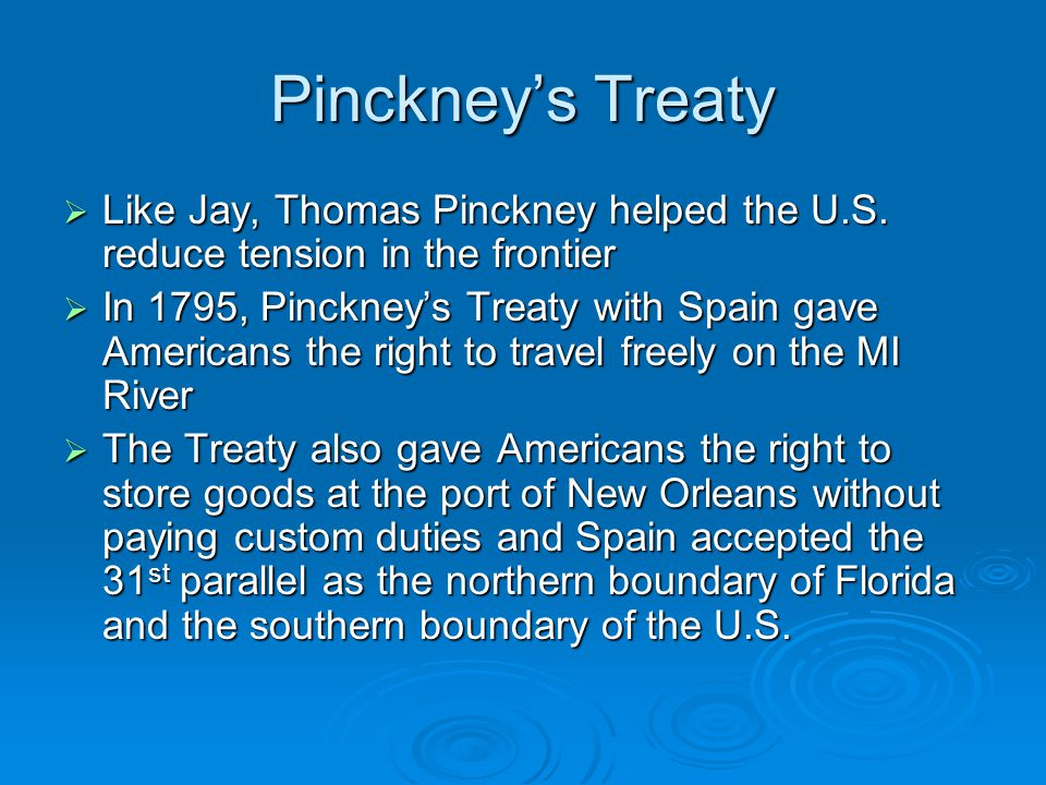 Pinckney's Treaty  Like Jay, Thomas Pinckney helped the U.S. reduce tension in the frontier  In 1795, Pinckney's Treaty with Spain gave Americans th