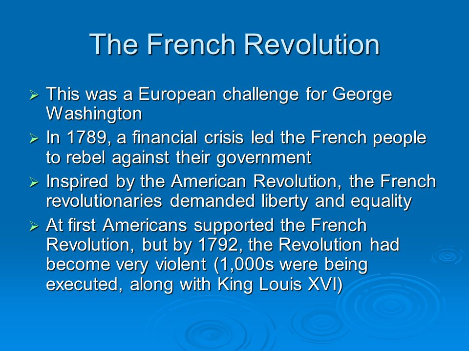 The French Revolution  Other European monarchs felt threatened and France soon declared war on Britain, Holland and Spain  The war between France and Britain put the U.S.