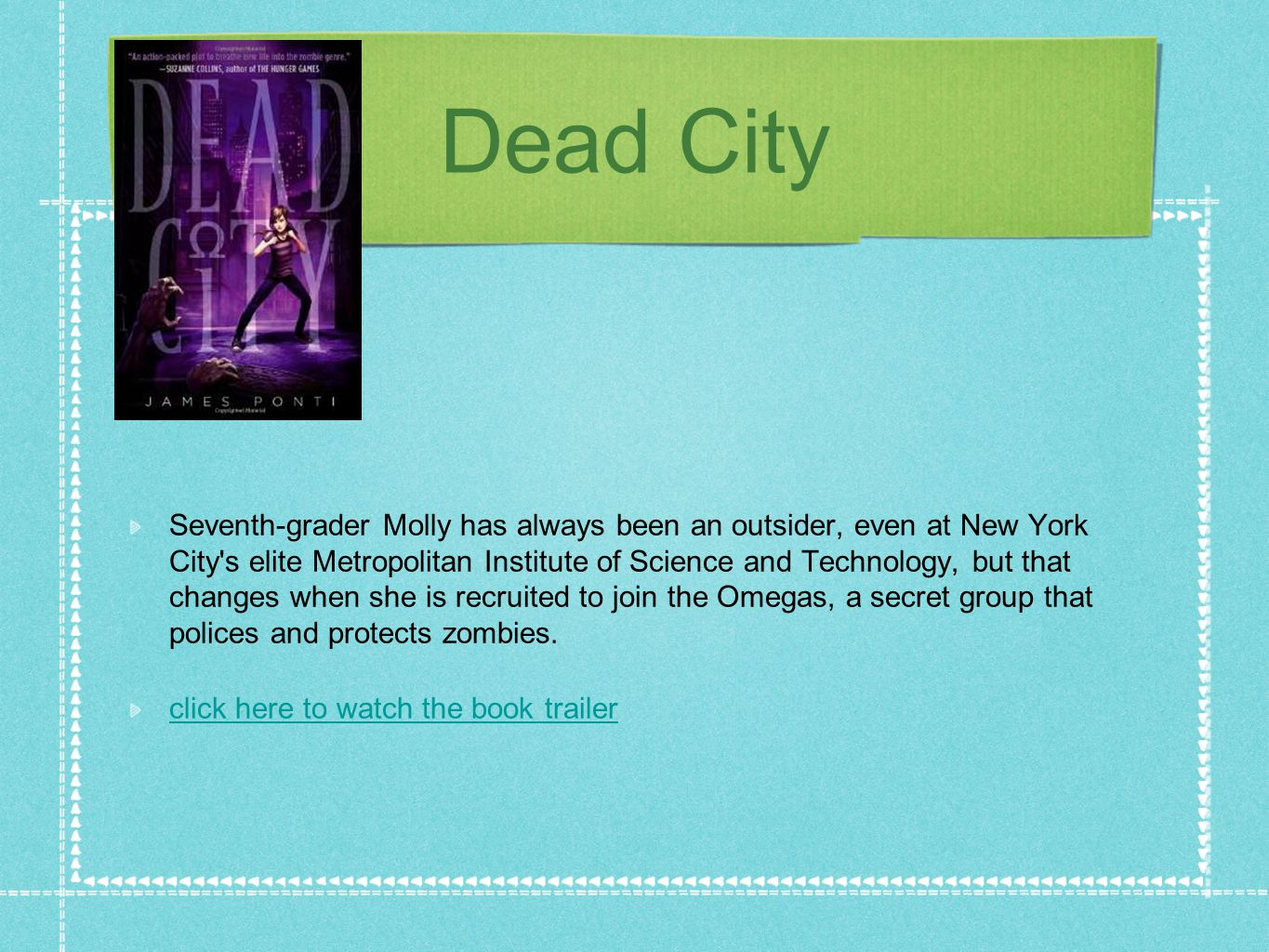 Dead City Seventh-grader Molly has always been an outsider, even at New York City s elite Metropolitan Institute of Science and Technology, but that changes when she is recruited to join the Omegas, a secret group that polices and protects zombies.