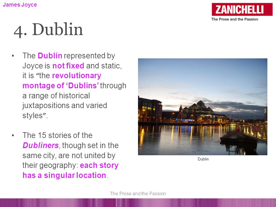The Dublin represented by Joyce is not fixed and static, it is the revolutionary montage of 'Dublins' through a range of historical juxtapositions and varied styles .