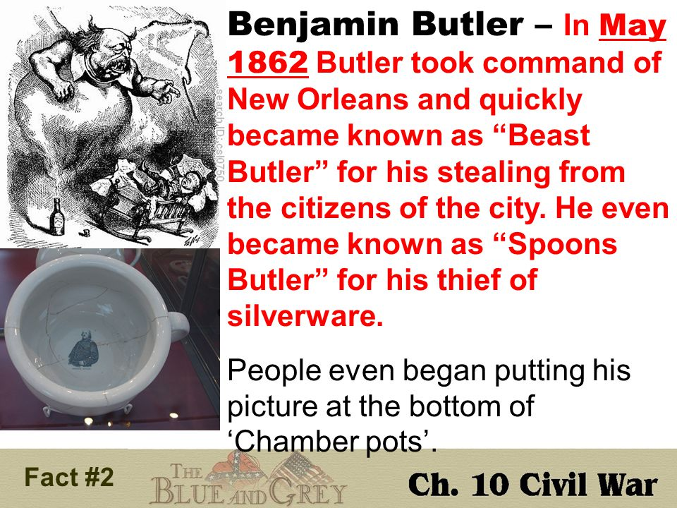 Fact # 2 Benjamin Butler – In May 1862 Butler took command of New Orleans and quickly became known as Beast Butler for his stealing from the citizens of the city.
