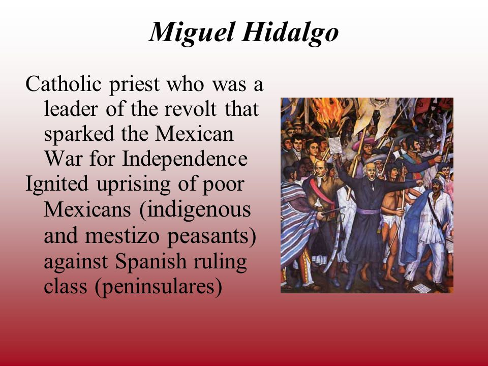 Miguel Hidalgo Catholic priest who was a leader of the revolt that sparked the Mexican War for Independence Ignited uprising of poor Mexicans ( indigenous and mestizo peasants ) against Spanish ruling class (peninsulares)