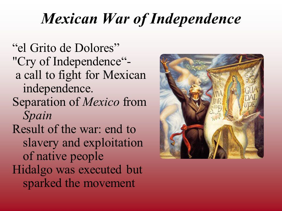 Mexican War of Independence el Grito de Dolores Cry of Independence - a call to fight for Mexican independence.