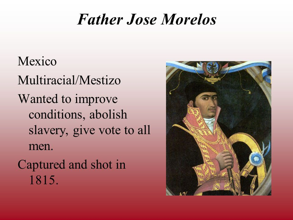 Father Jose Morelos Mexico Multiracial/Mestizo Wanted to improve conditions, abolish slavery, give vote to all men.