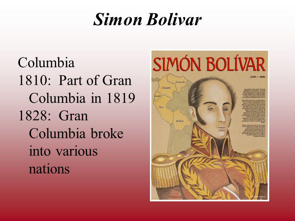 Simon Bolivar Columbia 1810: Part of Gran Columbia in 1819 1828: Gran Columbia broke into various nations