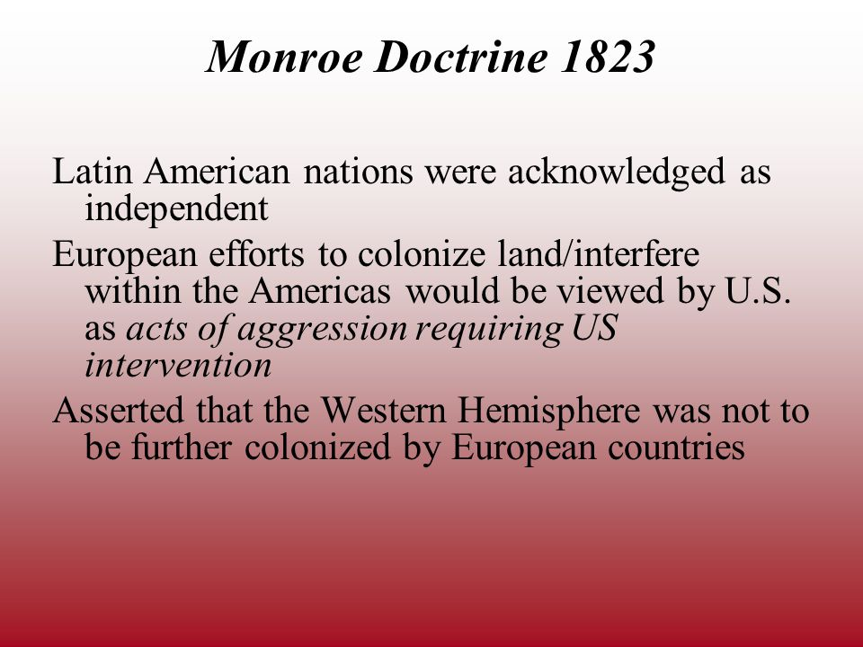 Monroe Doctrine 1823 Latin American nations were acknowledged as independent European efforts to colonize land/interfere within the Americas would be viewed by U.S.