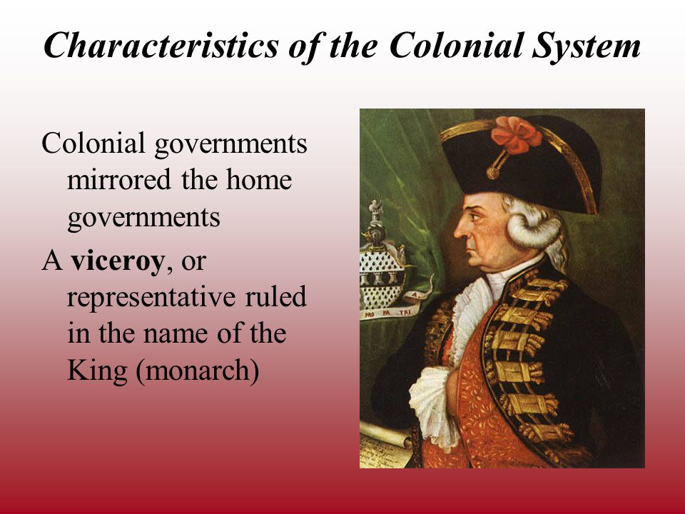 Characteristics of the Colonial System Colonial governments mirrored the home governments A viceroy, or representative ruled in the name of the King (monarch)