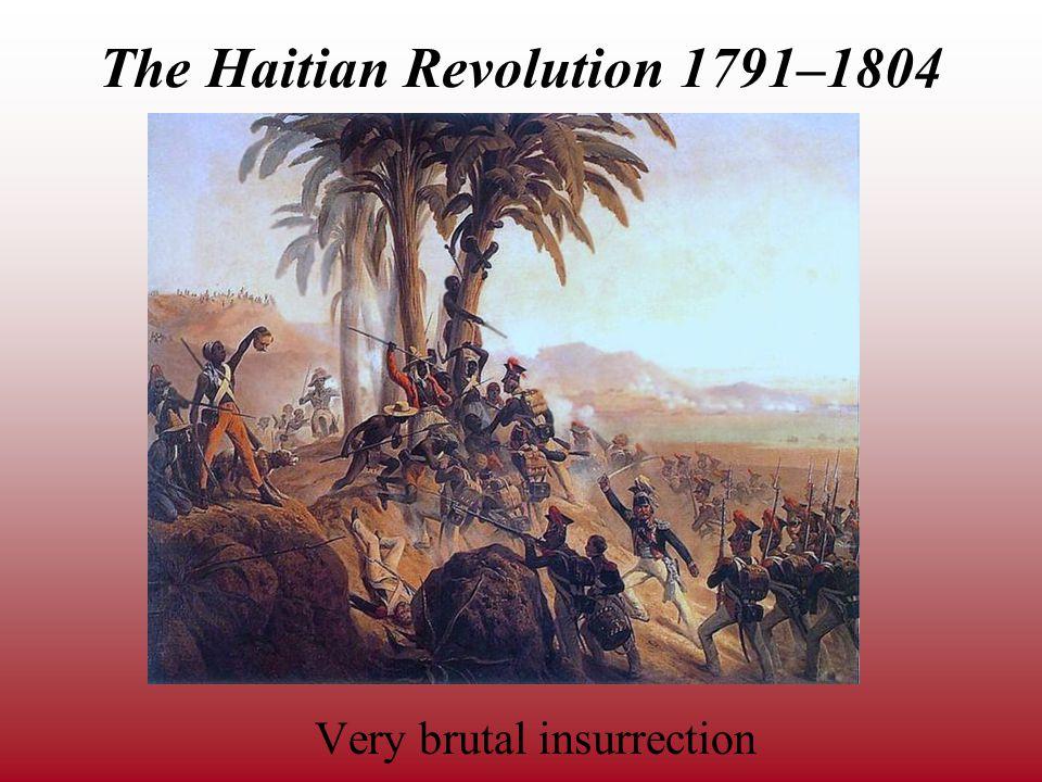 The Haitian Revolution 1791–1804 Very brutal insurrection