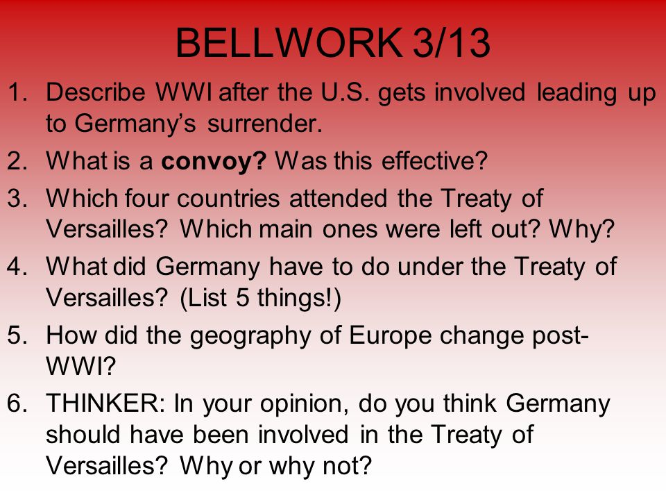 BELLWORK 3/13 1.Describe WWI after the U.S. gets involved leading up to Germany's surrender.