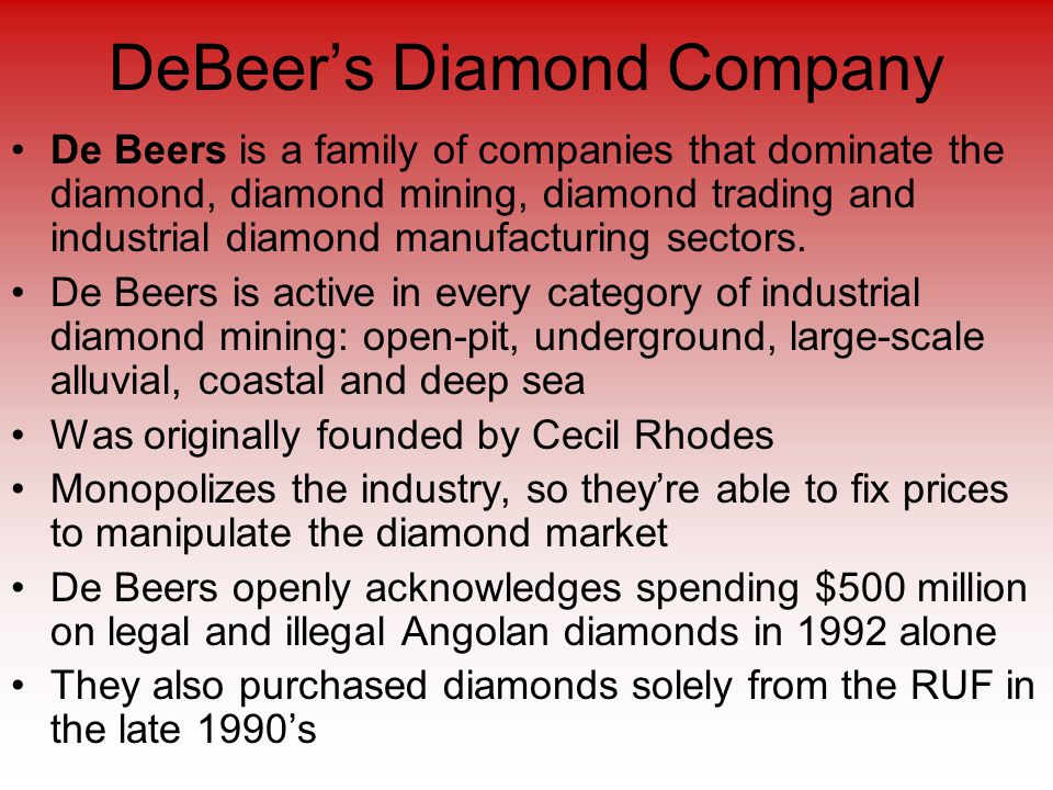 DeBeer's Diamond Company De Beers is a family of companies that dominate the diamond, diamond mining, diamond trading and industrial diamond manufacturing sectors.