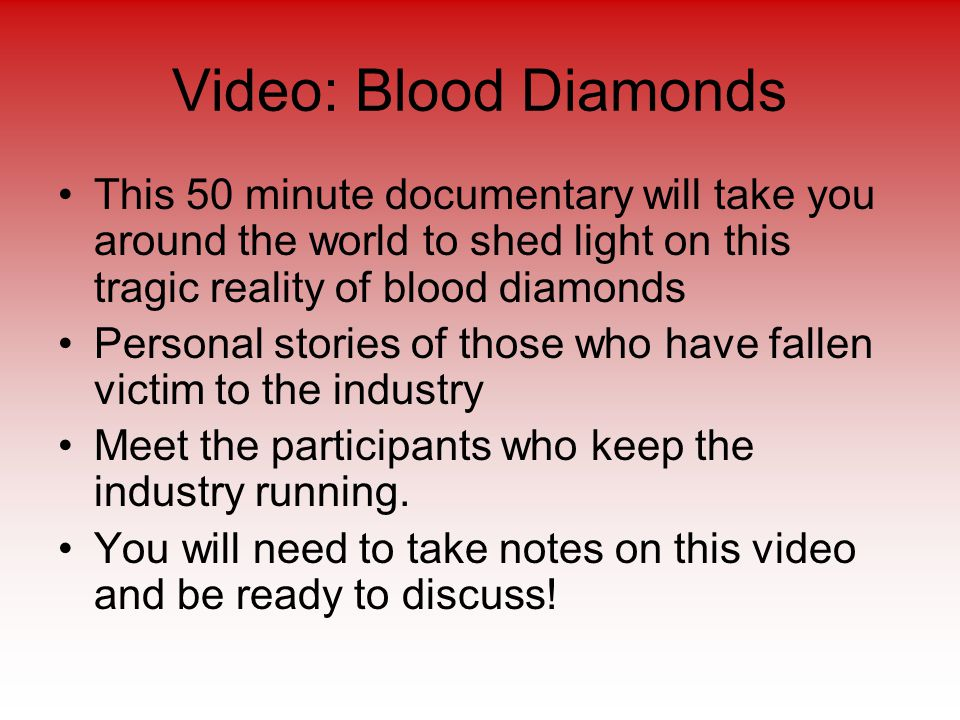Video: Blood Diamonds This 50 minute documentary will take you around the world to shed light on this tragic reality of blood diamonds Personal stories of those who have fallen victim to the industry Meet the participants who keep the industry running.