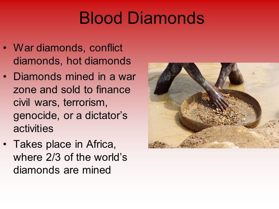 Blood Diamonds War diamonds, conflict diamonds, hot diamonds Diamonds mined in a war zone and sold to finance civil wars, terrorism, genocide, or a dictator's activities Takes place in Africa, where 2/3 of the world's diamonds are mined