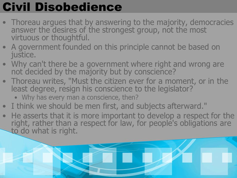Civil Disobedience Thoreau argues that by answering to the majority, democracies answer the desires of the strongest group, not the most virtuous or thoughtful.