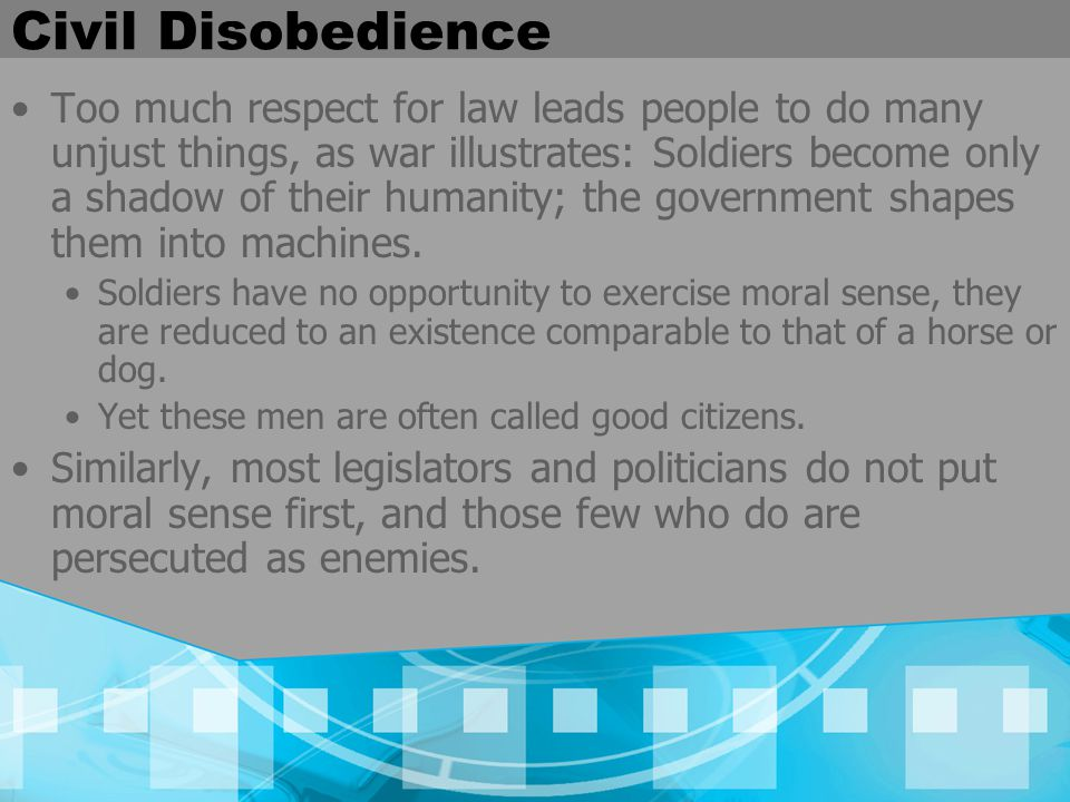Civil Disobedience Too much respect for law leads people to do many unjust things, as war illustrates: Soldiers become only a shadow of their humanity; the government shapes them into machines.