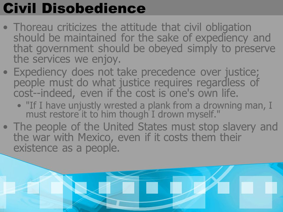 Civil Disobedience Thoreau criticizes the attitude that civil obligation should be maintained for the sake of expediency and that government should be obeyed simply to preserve the services we enjoy.