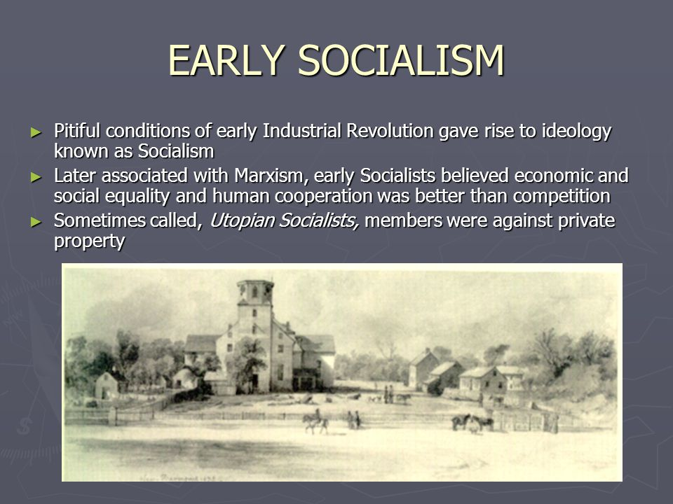 EARLY SOCIALISM ► Pitiful conditions of early Industrial Revolution gave rise to ideology known as Socialism ► Later associated with Marxism, early Socialists believed economic and social equality and human cooperation was better than competition ► Sometimes called, Utopian Socialists, members were against private property