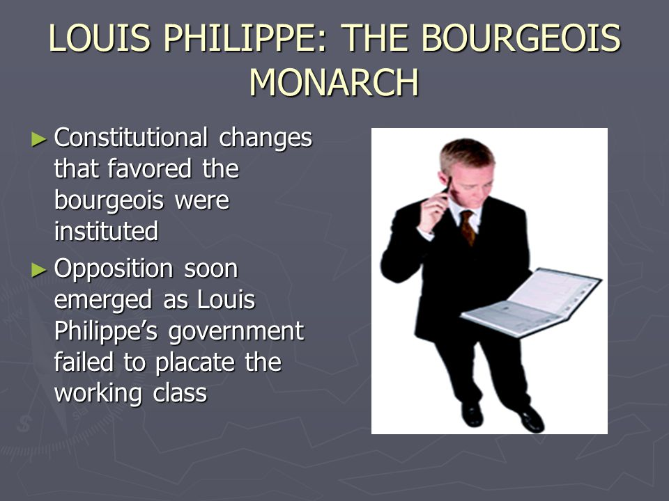 LOUIS PHILIPPE: THE BOURGEOIS MONARCH ► Constitutional changes that favored the bourgeois were instituted ► Opposition soon emerged as Louis Philippe's government failed to placate the working class