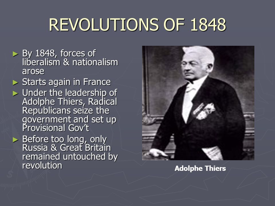 REVOLUTIONS OF 1848 ► By 1848, forces of liberalism & nationalism arose ► Starts again in France ► Under the leadership of Adolphe Thiers, Radical Republicans seize the government and set up Provisional Gov't ► Before too long, only Russia & Great Britain remained untouched by revolution Adolphe Thiers