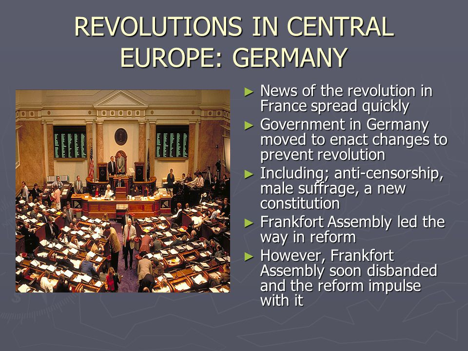 REVOLUTIONS IN CENTRAL EUROPE: GERMANY ► News of the revolution in France spread quickly ► Government in Germany moved to enact changes to prevent revolution ► Including; anti-censorship, male suffrage, a new constitution ► Frankfort Assembly led the way in reform ► However, Frankfort Assembly soon disbanded and the reform impulse with it