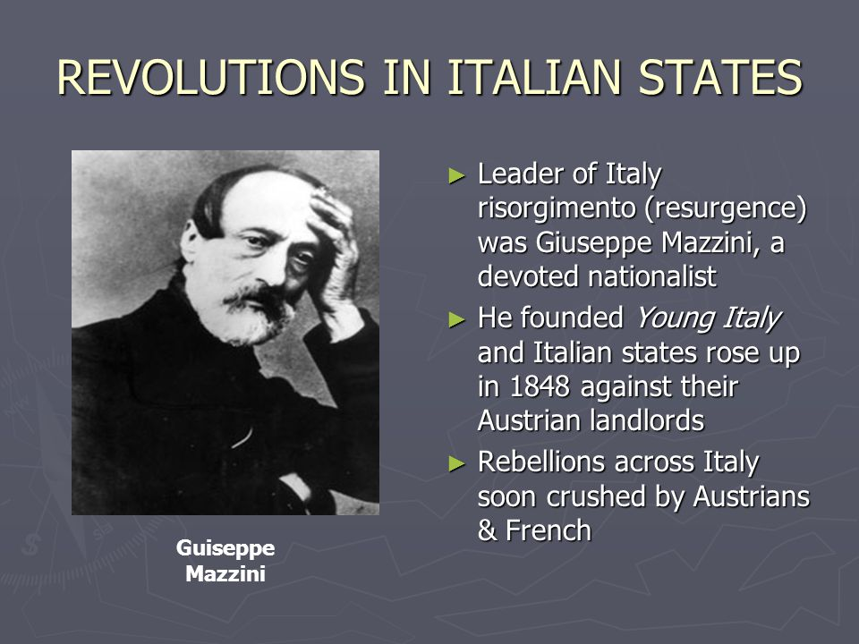 REVOLUTIONS IN ITALIAN STATES ► Leader of Italy risorgimento (resurgence) was Giuseppe Mazzini, a devoted nationalist ► He founded Young Italy and Italian states rose up in 1848 against their Austrian landlords ► Rebellions across Italy soon crushed by Austrians & French Guiseppe Mazzini
