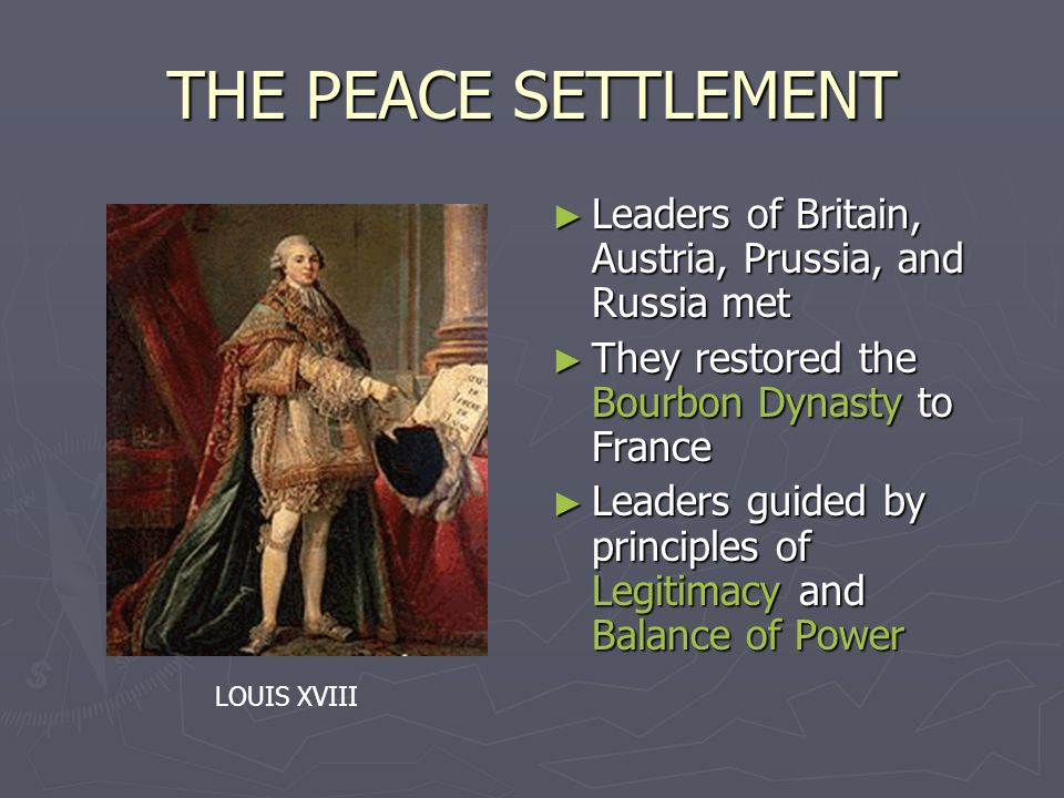 THE PEACE SETTLEMENT ► Leaders of Britain, Austria, Prussia, and Russia met ► They restored the Bourbon Dynasty to France ► Leaders guided by principles of Legitimacy and Balance of Power LOUIS XVIII